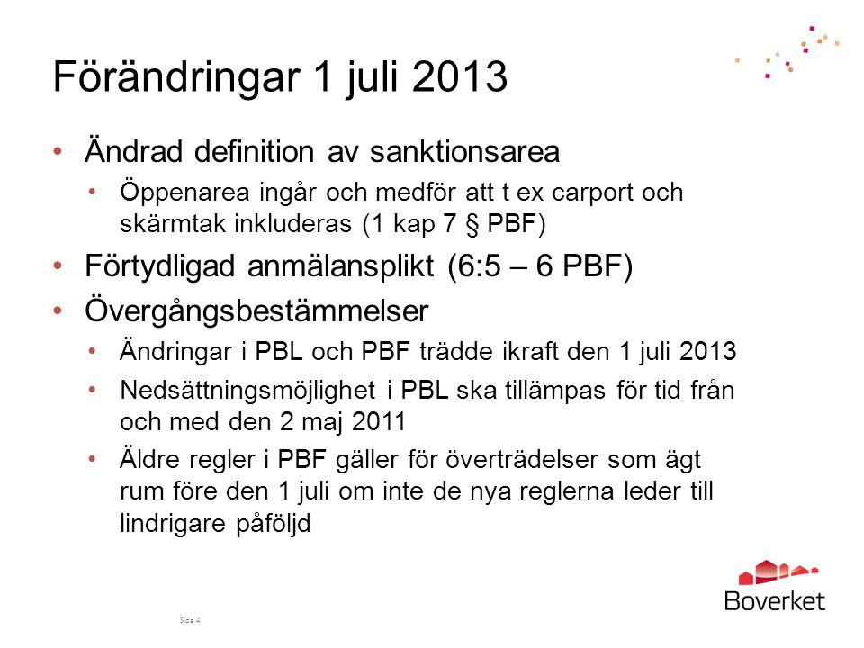 Förändringar 1 juli 2013 •Ändrad definition av sanktionsarea •Öppenarea ingår och medför att t ex carport och skärmtak inkluderas (1 kap 7 § PBF) •Förtydligad anmälansplikt (6:5 – 6 PBF) •Övergångsbestämmelser •Ändringar i PBL och PBF trädde ikraft den 1 juli 2013 •Nedsättningsmöjlighet i PBL ska tillämpas för tid från och med den 2 maj 2011 •Äldre regler i PBF gäller för överträdelser som ägt rum före den 1 juli om inte de nya reglerna leder till lindrigare påföljd Sida 4