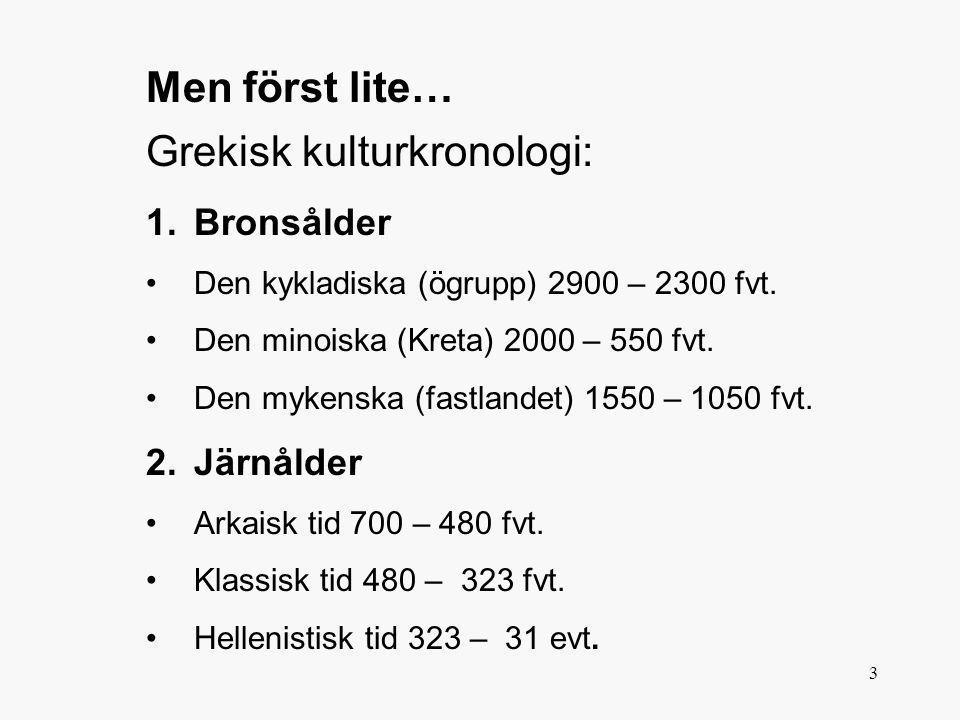 3 Grekisk kulturkronologi: 1.Bronsålder •Den kykladiska (ögrupp) 2900 – 2300 fvt. •Den minoiska (Kreta) 2000 – 550 fvt. •Den mykenska (fastlandet) 155