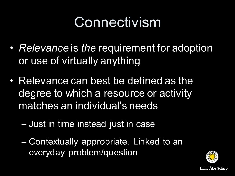 Connectivism •Relevance is the requirement for adoption or use of virtually anything •Relevance can best be defined as the degree to which a resource