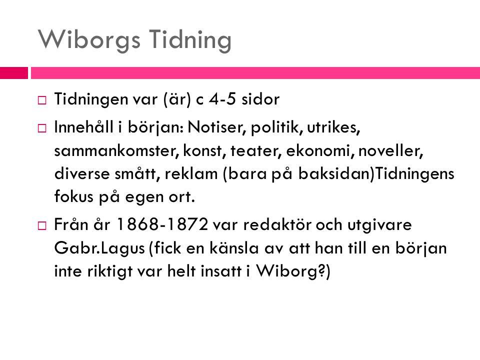 Wiborgs Tidning  Tidningen var (är) c 4-5 sidor  Innehåll i början: Notiser, politik, utrikes, sammankomster, konst, teater, ekonomi, noveller, dive
