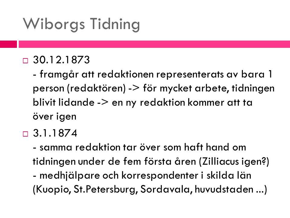Wiborgs Tidning  30.12.1873 - framgår att redaktionen representerats av bara 1 person (redaktören) -> för mycket arbete, tidningen blivit lidande ->