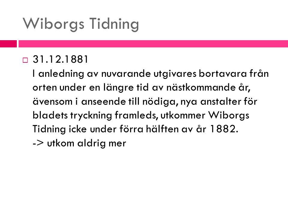 Wiborgs Tidning  31.12.1881 I anledning av nuvarande utgivares bortavara från orten under en längre tid av nästkommande år, ävensom i anseende till n