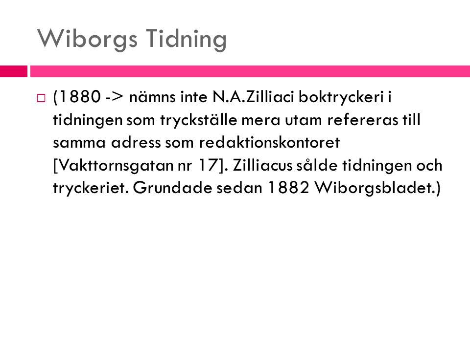 Wiborgs Tidning  (1880 -> nämns inte N.A.Zilliaci boktryckeri i tidningen som tryckställe mera utam refereras till samma adress som redaktionskontore