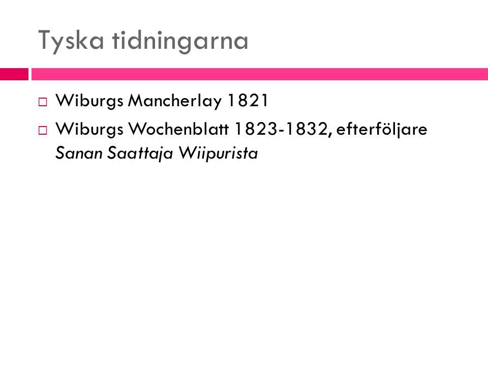 Tyska tidningarna  Wiburgs Mancherlay 1821  Wiburgs Wochenblatt 1823-1832, efterföljare Sanan Saattaja Wiipurista