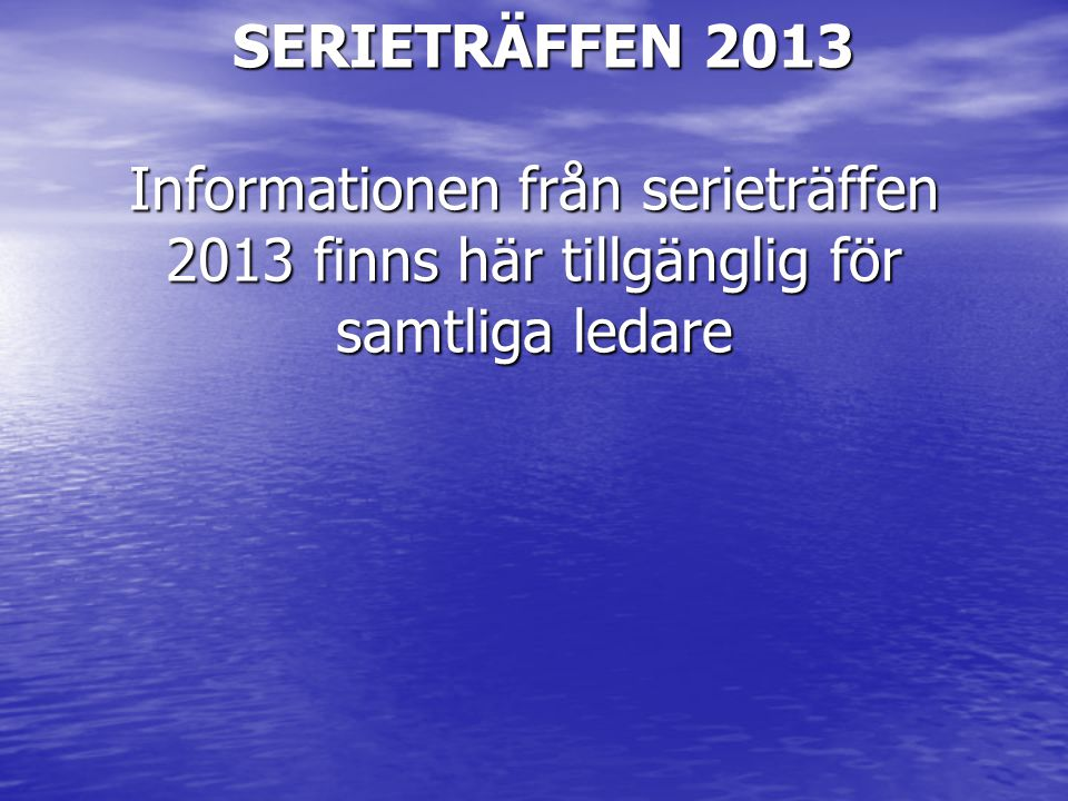 SERIETRÄFFEN 2013 Informationen från serieträffen 2013 finns här tillgänglig för samtliga ledare SERIETRÄFFEN 2013 Informationen från serieträffen 2013 finns här tillgänglig för samtliga ledare
