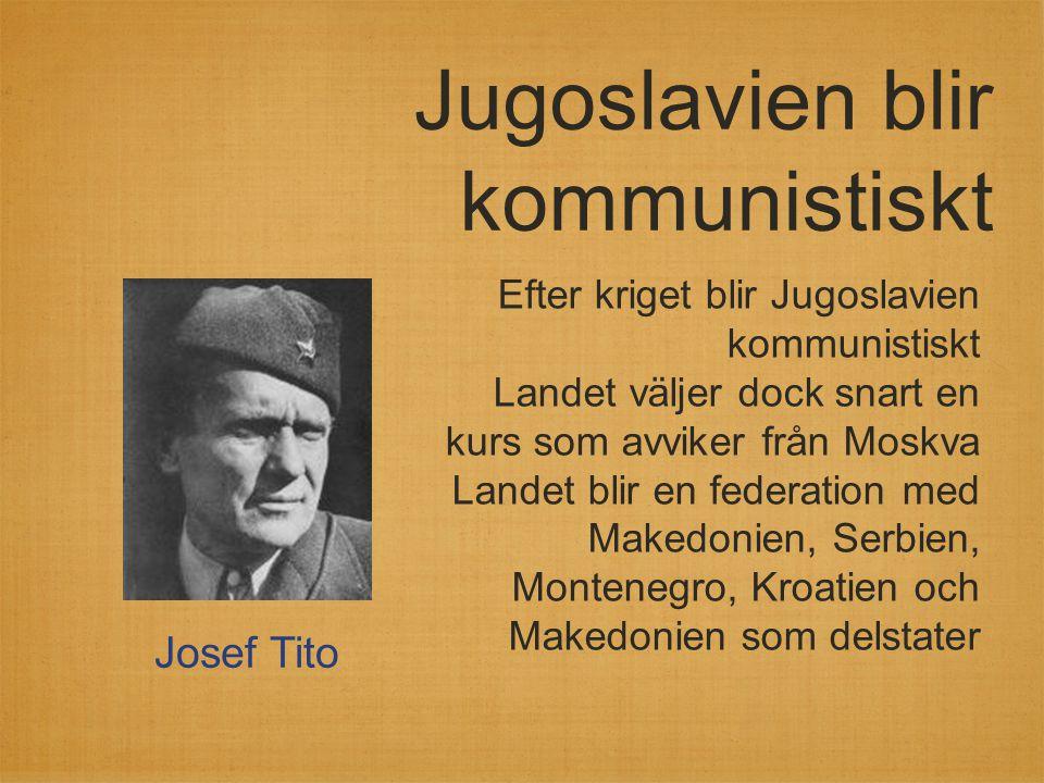 Jugoslavien blir kommunistiskt Efter kriget blir Jugoslavien kommunistiskt Landet väljer dock snart en kurs som avviker från Moskva Landet blir en fed