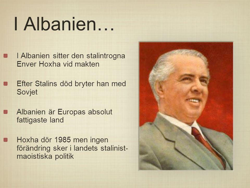 I Albanien… I Albanien sitter den stalintrogna Enver Hoxha vid makten Efter Stalins död bryter han med Sovjet Albanien är Europas absolut fattigaste l