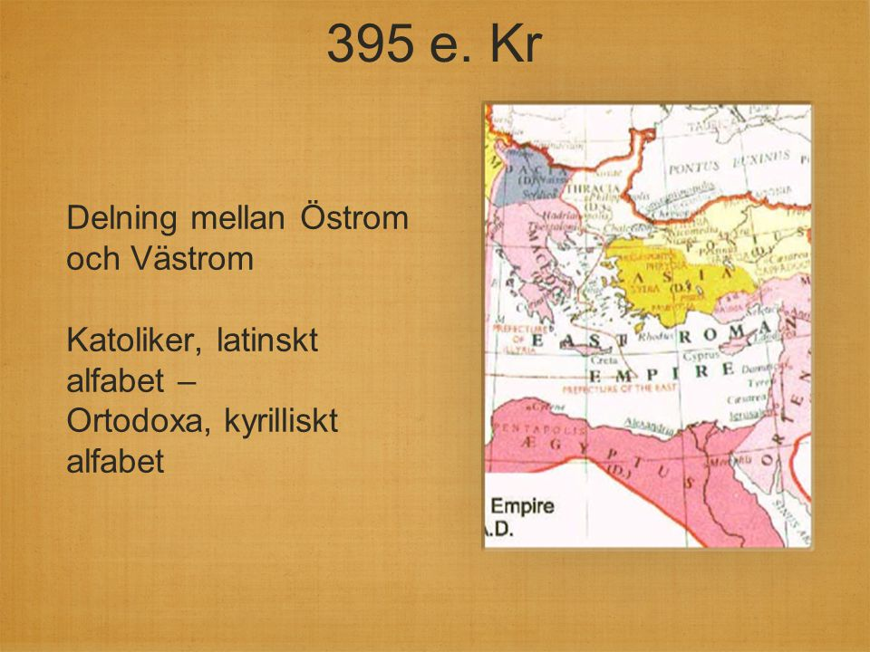 395 e. Kr Delning mellan Östrom och Västrom Katoliker, latinskt alfabet – Ortodoxa, kyrilliskt alfabet