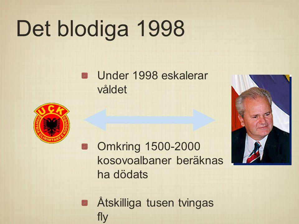 Det blodiga 1998 Under 1998 eskalerar våldet Omkring 1500-2000 kosovoalbaner beräknas ha dödats Åtskilliga tusen tvingas fly