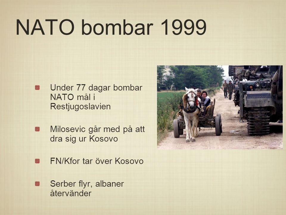 NATO bombar 1999 Under 77 dagar bombar NATO mål i Restjugoslavien Milosevic går med på att dra sig ur Kosovo FN/Kfor tar över Kosovo Serber flyr, alba