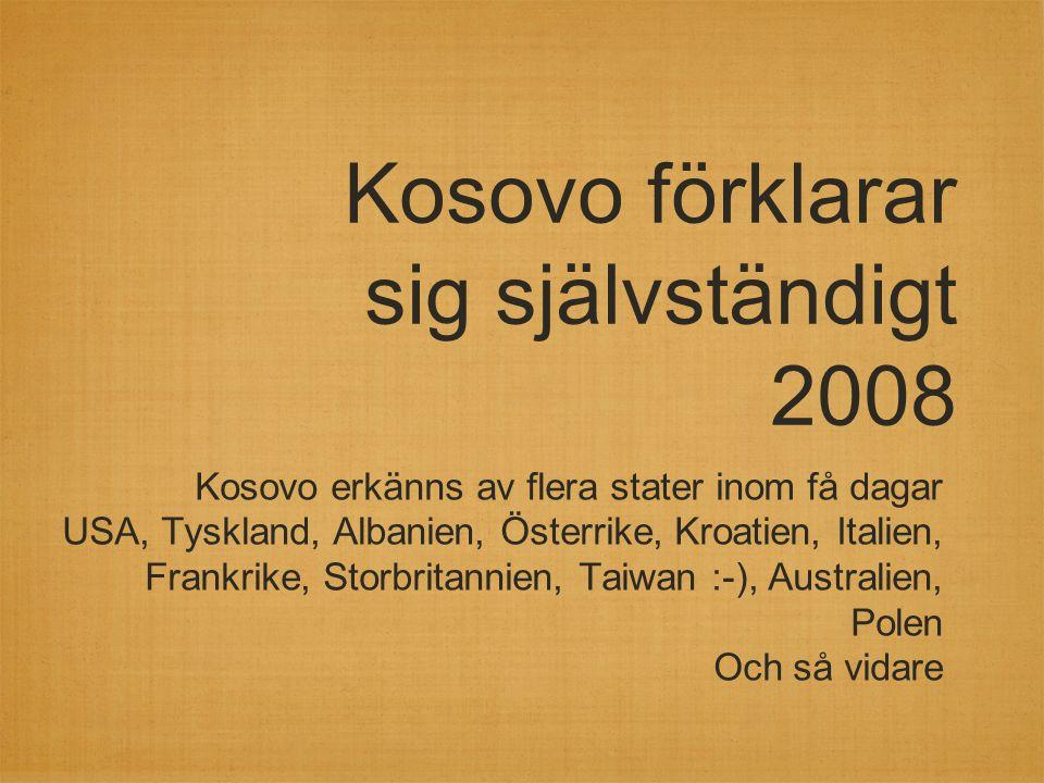 Kosovo förklarar sig självständigt 2008 Kosovo erkänns av flera stater inom få dagar USA, Tyskland, Albanien, Österrike, Kroatien, Italien, Frankrike,