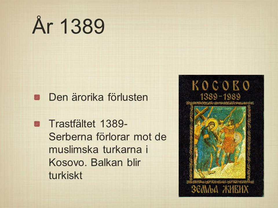 År 1389 Den ärorika förlusten Trastfältet 1389- Serberna förlorar mot de muslimska turkarna i Kosovo. Balkan blir turkiskt