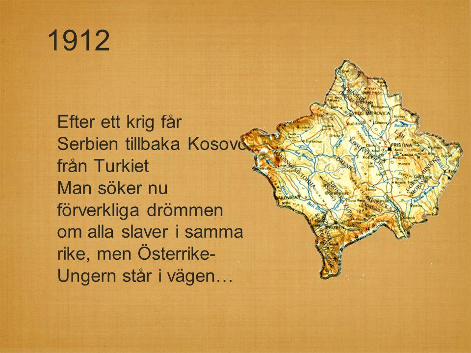 1912 Efter ett krig får Serbien tillbaka Kosovo från Turkiet Man söker nu förverkliga drömmen om alla slaver i samma rike, men Österrike- Ungern står