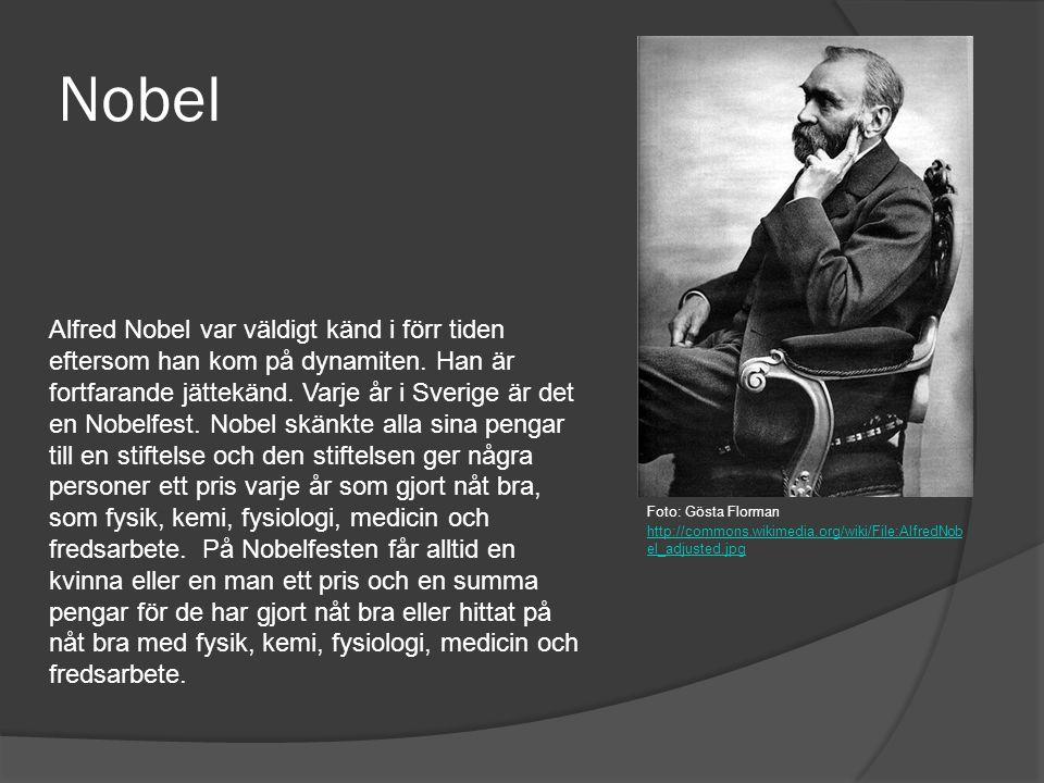 Nobel Alfred Nobel var väldigt känd i förr tiden eftersom han kom på dynamiten. Han är fortfarande jättekänd. Varje år i Sverige är det en Nobelfest.