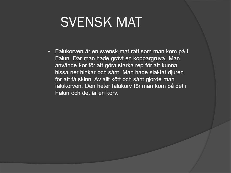 SVENSK MAT •Falukorven är en svensk mat rätt som man kom på i Falun. Där man hade grävt en koppargruva. Man använde kor för att göra starka rep för at