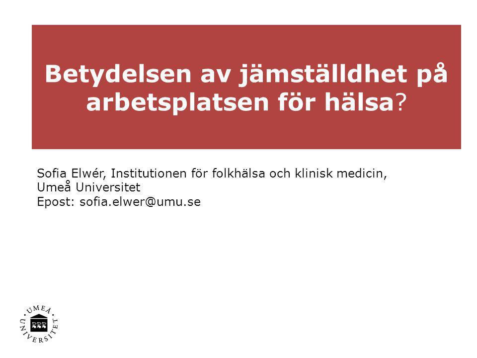 Betydelsen av jämställdhet på arbetsplatsen för hälsa? Sofia Elwér, Institutionen för folkhälsa och klinisk medicin, Umeå Universitet Epost: sofia.elw