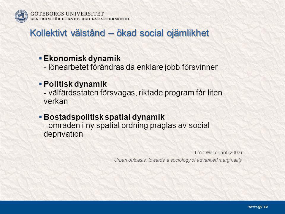 www.gu.se Kollektivt välstånd – ökad social ojämlikhet  Ekonomisk dynamik - lönearbetet förändras då enklare jobb försvinner  Politisk dynamik - välfärdsstaten försvagas, riktade program får liten verkan  Bostadspolitisk spatial dynamik - områden i ny spatial ordning präglas av social deprivation Lo'ic Wacquant (2003) Urban outcasts: towards a sociology of advanced marginality