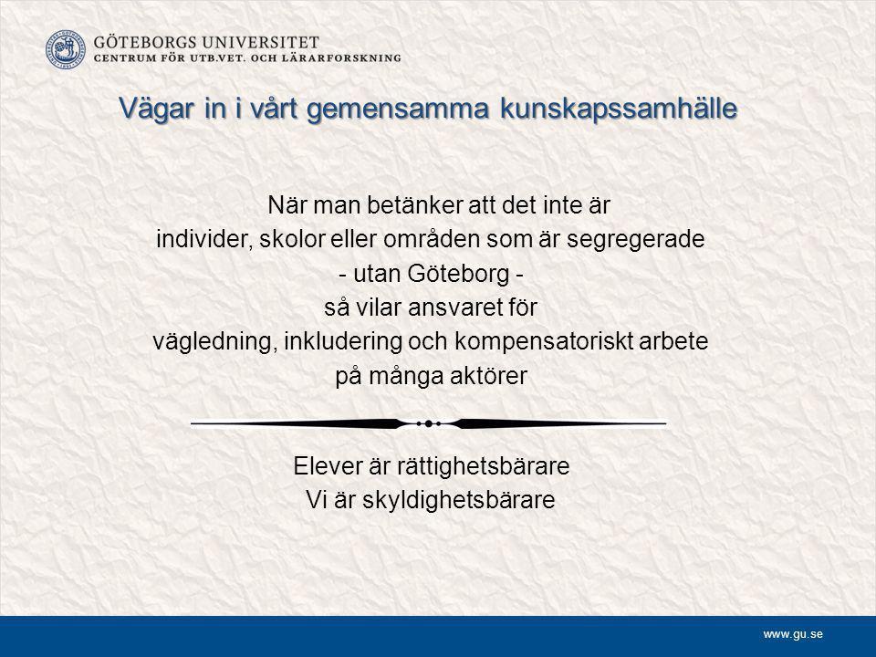 www.gu.se Vägar in i vårt gemensamma kunskapssamhälle När man betänker att det inte är individer, skolor eller områden som är segregerade - utan Göteborg - så vilar ansvaret för vägledning, inkludering och kompensatoriskt arbete på många aktörer Elever är rättighetsbärare Vi är skyldighetsbärare