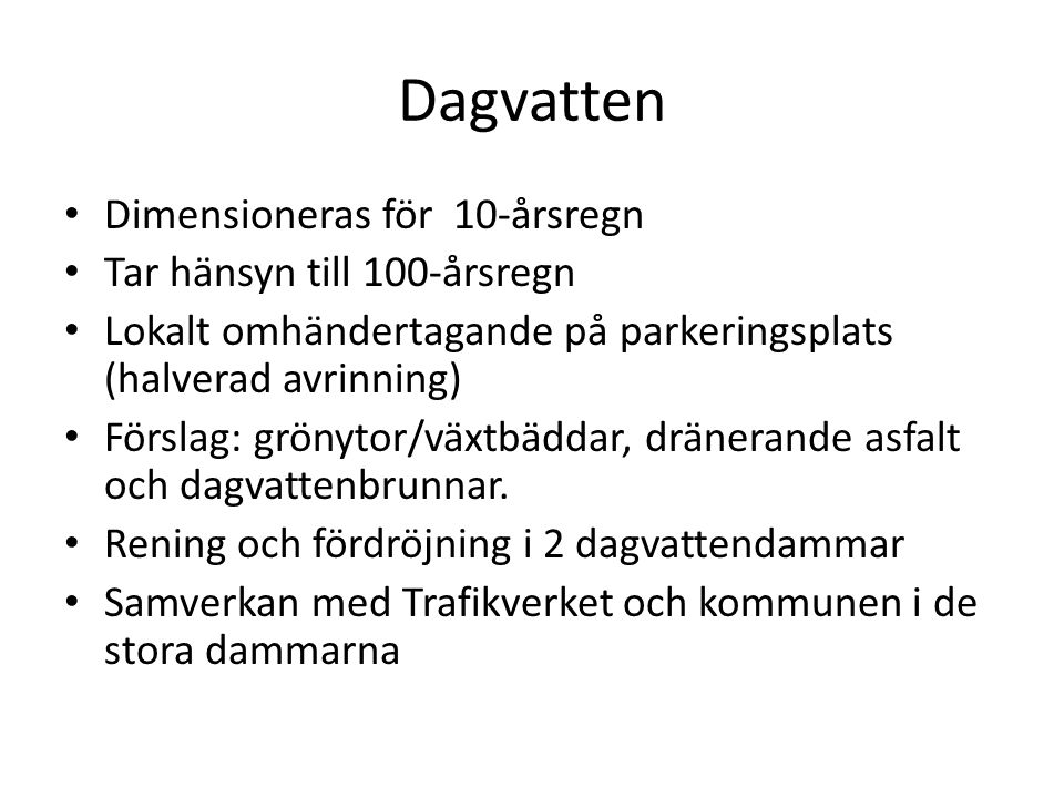 Dagvatten • Dimensioneras för 10-årsregn • Tar hänsyn till 100-årsregn • Lokalt omhändertagande på parkeringsplats (halverad avrinning) • Förslag: grö