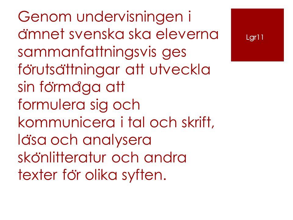 Genom undervisningen i a ̈ mnet svenska ska eleverna sammanfattningsvis ges fo ̈ rutsa ̈ ttningar att utveckla sin fo ̈ rma ̊ ga att formulera sig och kommunicera i tal och skrift, la ̈ sa och analysera sko ̈ nlitteratur och andra texter fo ̈ r olika syften.