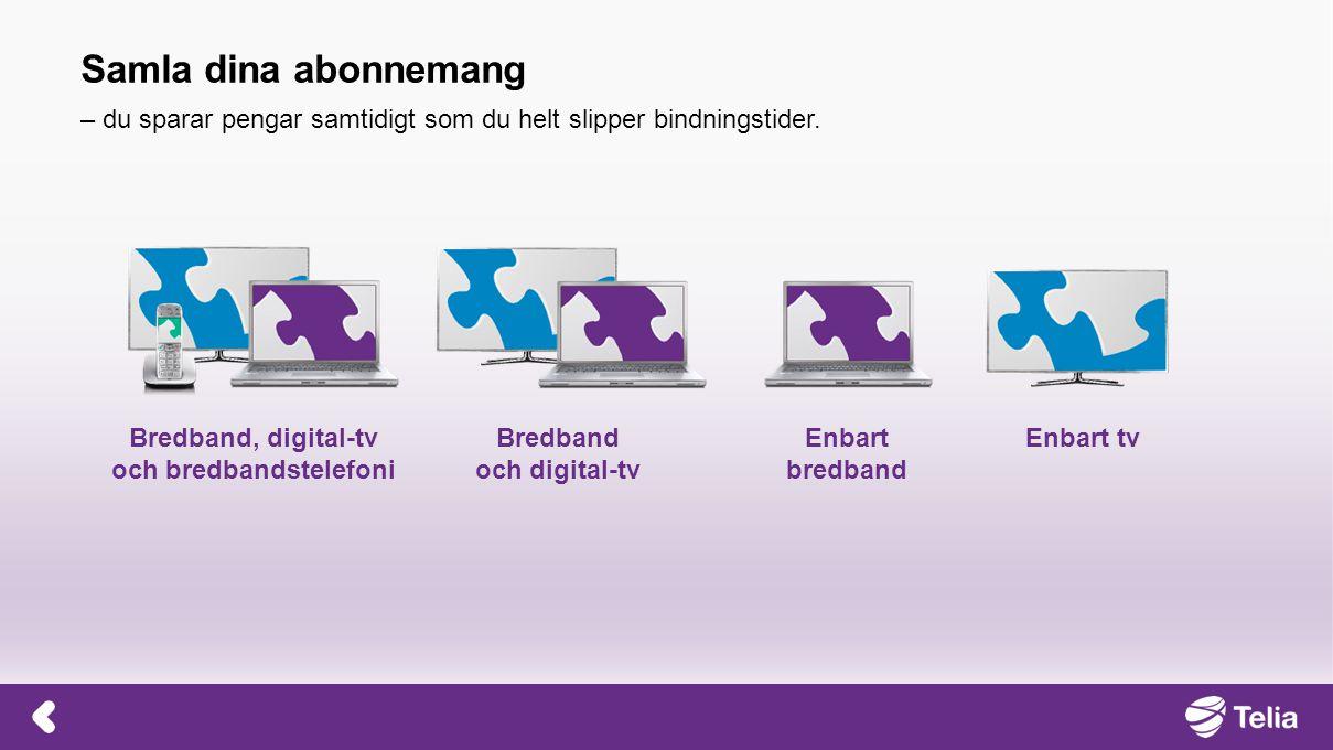 Bredband, digital-tv och bredbandstelefoni Bredband och digital-tv Enbart bredband Enbart tv Samla dina abonnemang – du sparar pengar samtidigt som du helt slipper bindningstider.