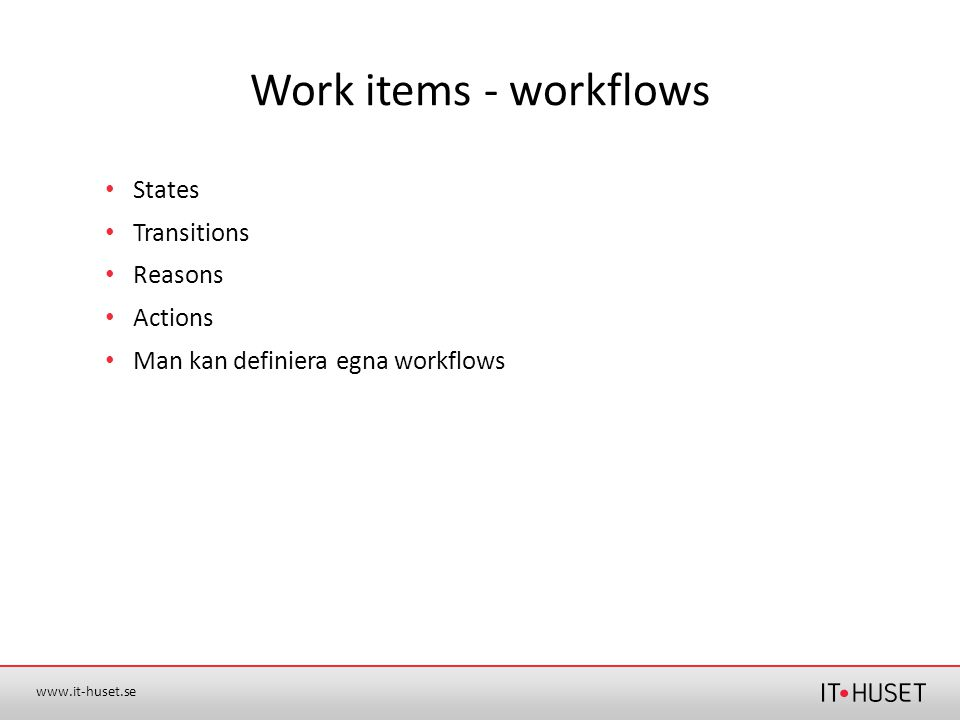 www.it-huset.se Work items - workflows •States •Transitions •Reasons •Actions •Man kan definiera egna workflows