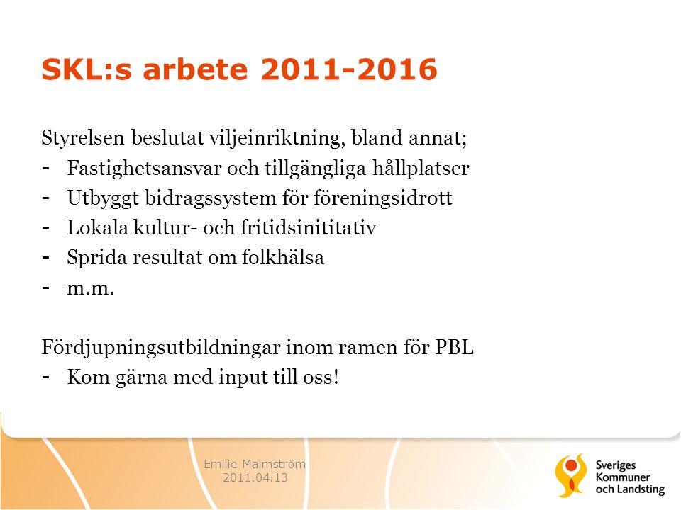 Emilie Malmström 2011.04.13 SKL:s arbete 2011-2016 Styrelsen beslutat viljeinriktning, bland annat; - Fastighetsansvar och tillgängliga hållplatser - Utbyggt bidragssystem för föreningsidrott - Lokala kultur- och fritidsinititativ - Sprida resultat om folkhälsa - m.m.