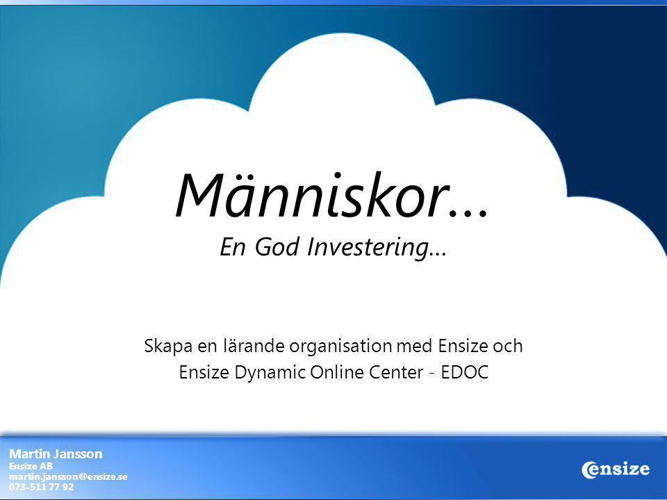 Människor… En God Investering… Skapa en lärande organisation med Ensize och Ensize Dynamic Online Center - EDOC Martin Jansson Ensize AB martin.jansso