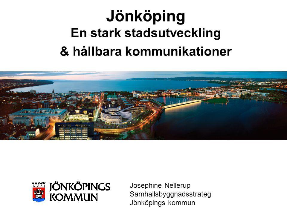 Jönköping En stark stadsutveckling & hållbara kommunikationer Josephine Nellerup Samhällsbyggnadsstrateg Jönköpings kommun