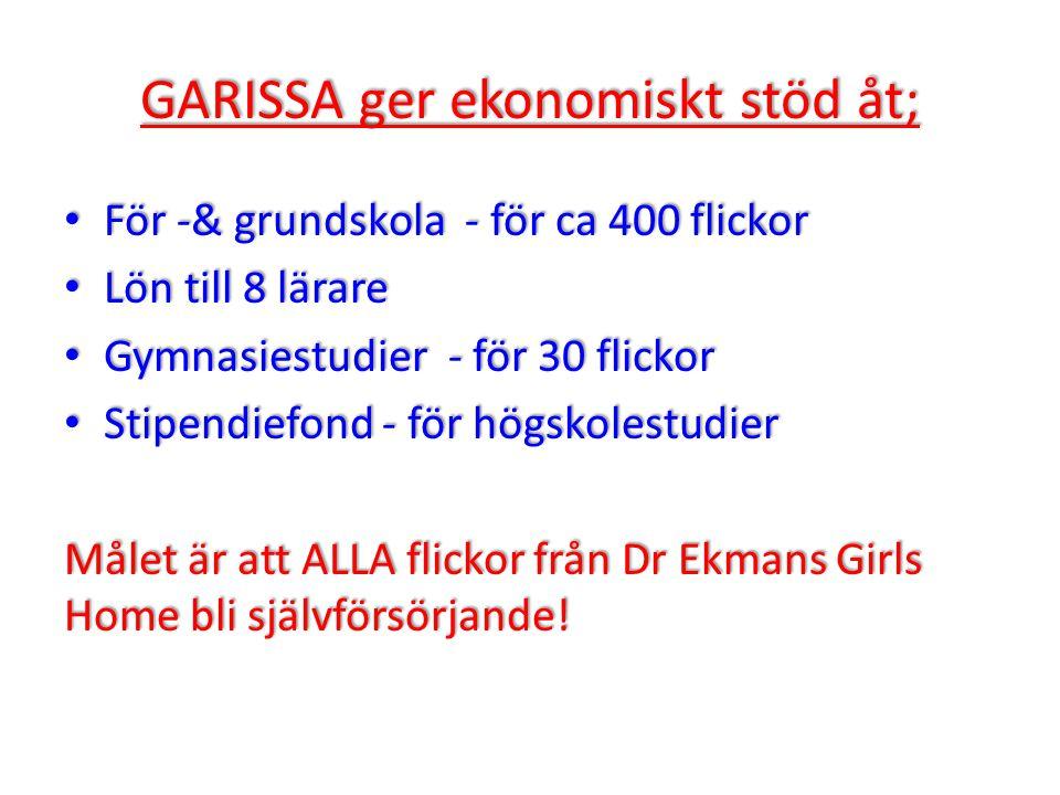 GARISSA ger ekonomiskt stöd åt; • För -& grundskola - för ca 400 flickor • Lön till 8 lärare • Gymnasiestudier - för 30 flickor • Stipendiefond - för högskolestudier Målet är att ALLA flickor från Dr Ekmans Girls Home bli självförsörjande!