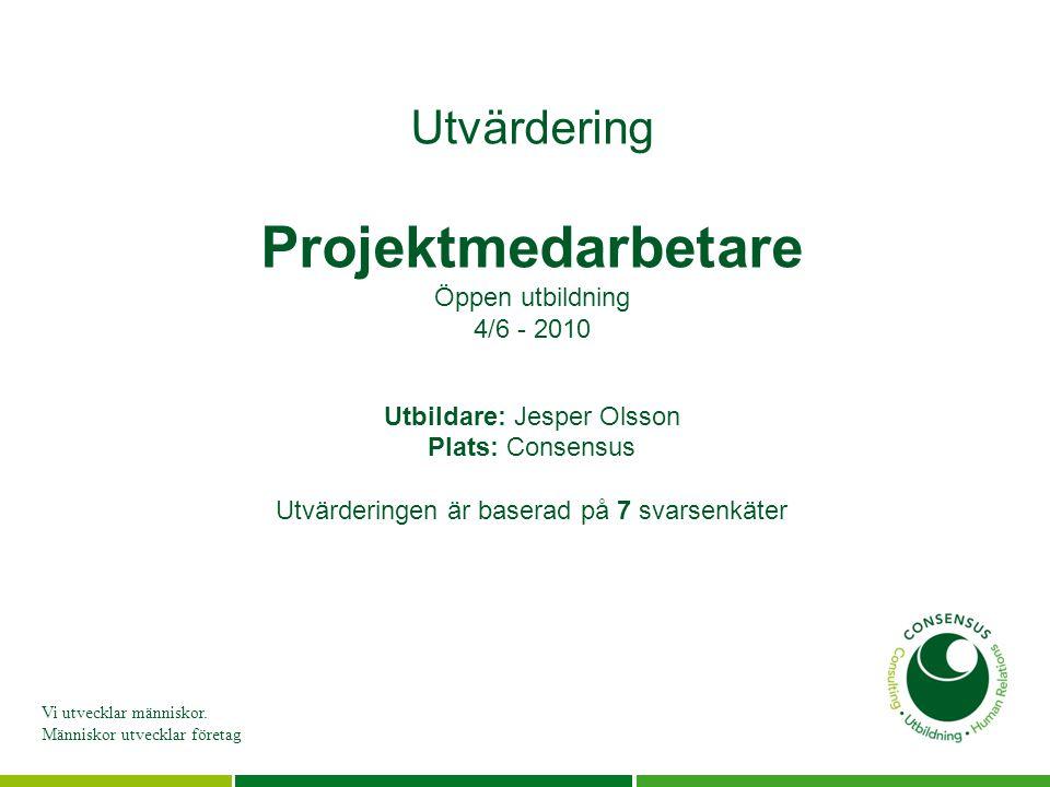 Vi utvecklar människor. Människor utvecklar företag Utvärdering Projektmedarbetare Öppen utbildning 4/6 - 2010 Utbildare: Jesper Olsson Plats: Consens