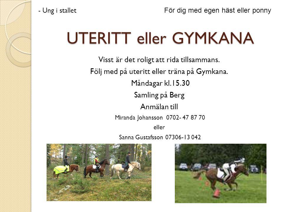 UTERITT eller GYMKANA Visst är det roligt att rida tillsammans. Följ med på uteritt eller träna på Gymkana. Måndagar kl.15.30 Samling på Berg Anmälan