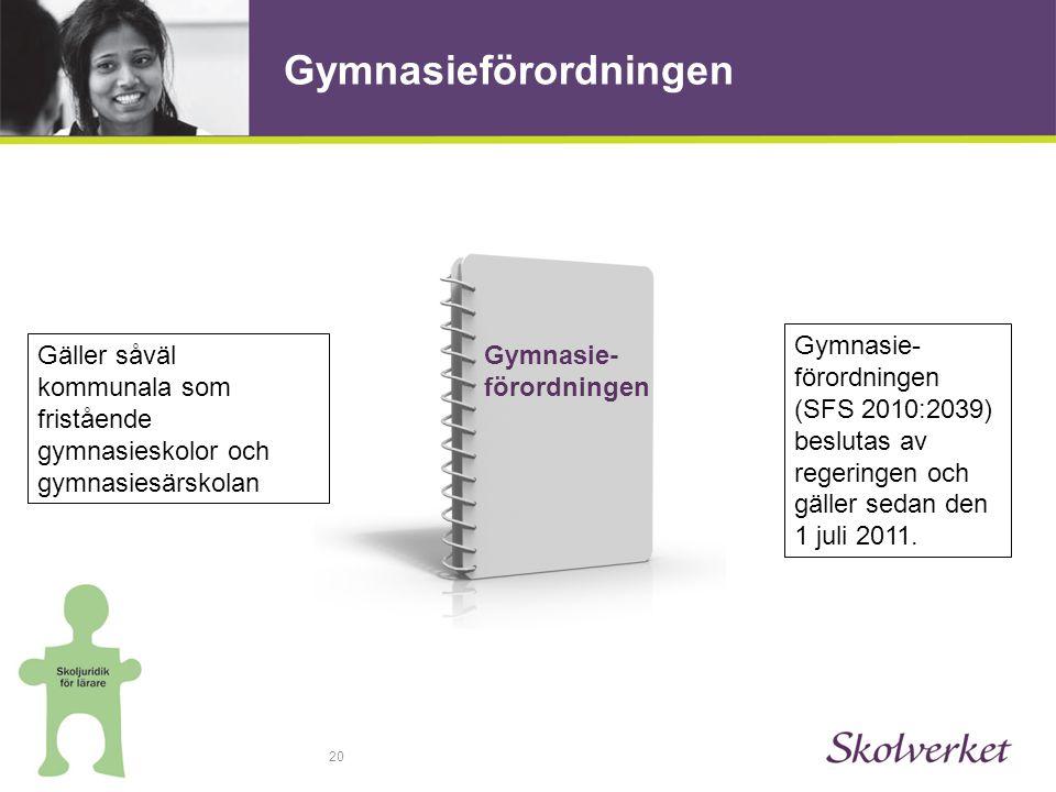 20 Gymnasieförordningen Gäller såväl kommunala som fristående gymnasieskolor och gymnasiesärskolan Gymnasie- förordningen (SFS 2010:2039) beslutas av regeringen och gäller sedan den 1 juli 2011.