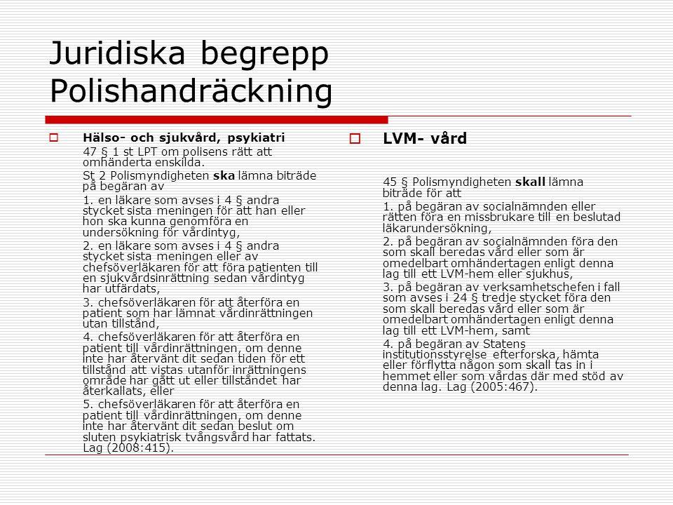 Juridiska begrepp Polishandräckning  Hälso- och sjukvård, psykiatri 47 § 1 st LPT om polisens rätt att omhänderta enskilda. St 2 Polismyndigheten ska
