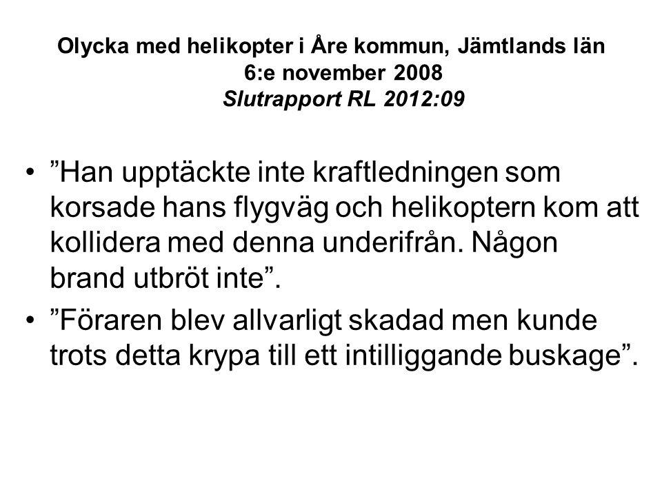 Olycka med helikopter i Åre kommun, Jämtlands län 6:e november 2008 Slutrapport RL 2012:09 • Han upptäckte inte kraftledningen som korsade hans flygväg och helikoptern kom att kollidera med denna underifrån.