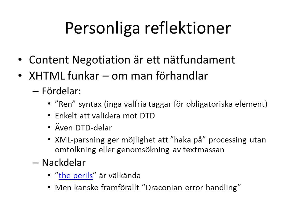 Personliga reflektioner • Content Negotiation är ett nätfundament • XHTML funkar – om man förhandlar – Fördelar: • Ren syntax (inga valfria taggar för obligatoriska element) • Enkelt att validera mot DTD • Även DTD-delar • XML-parsning ger möjlighet att haka på processing utan omtolkning eller genomsökning av textmassan – Nackdelar • the perils är välkändathe perils • Men kanske framförallt Draconian error handling