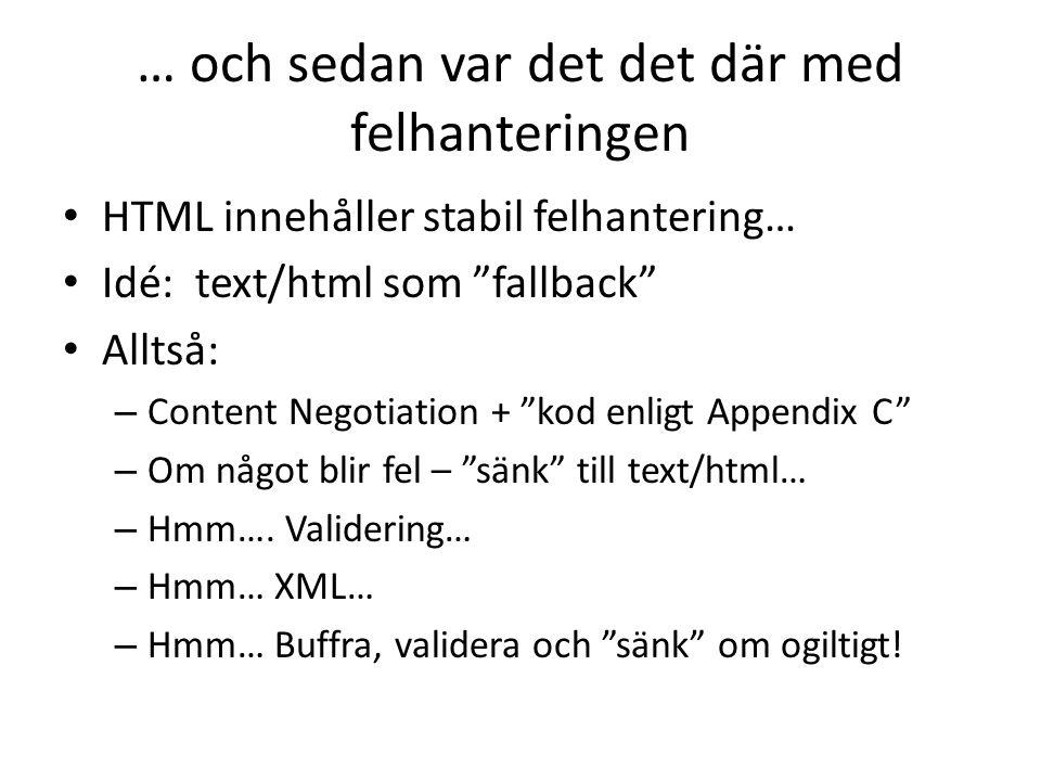 … och sedan var det det där med felhanteringen • HTML innehåller stabil felhantering… • Idé: text/html som fallback • Alltså: – Content Negotiation + kod enligt Appendix C – Om något blir fel – sänk till text/html… – Hmm….