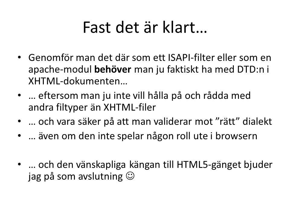 Fast det är klart… • Genomför man det där som ett ISAPI-filter eller som en apache-modul behöver man ju faktiskt ha med DTD:n i XHTML-dokumenten… • … eftersom man ju inte vill hålla på och rådda med andra filtyper än XHTML-filer • … och vara säker på att man validerar mot rätt dialekt • … även om den inte spelar någon roll ute i browsern • … och den vänskapliga kängan till HTML5-gänget bjuder jag på som avslutning 