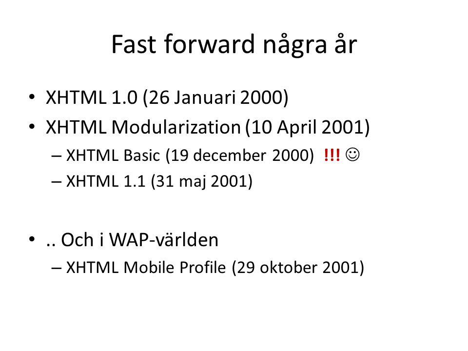 Fast forward några år • XHTML 1.0 (26 Januari 2000) • XHTML Modularization (10 April 2001) – XHTML Basic (19 december 2000) !!!  – XHTML 1.1 (31 maj