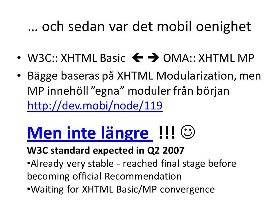 … och sedan var det mobil oenighet • W3C:: XHTML Basic   OMA:: XHTML MP • Bägge baseras på XHTML Modularization, men MP innehöll egna moduler från början http://dev.mobi/node/119 http://dev.mobi/node/119 Men inte längre Men inte längre !!.