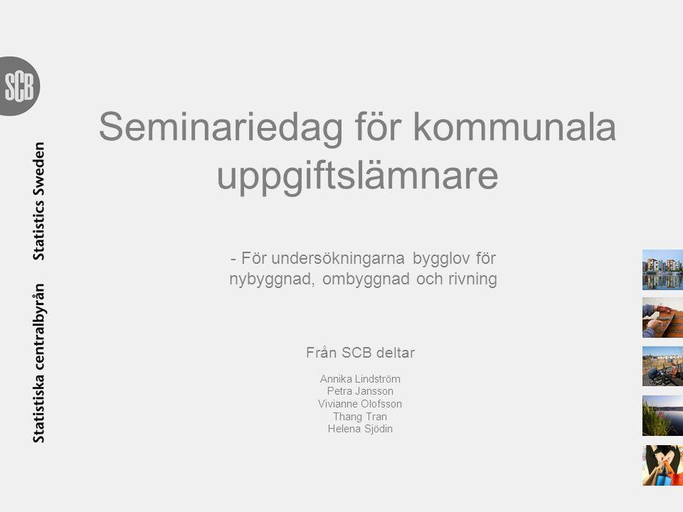 Seminariedag för kommunala uppgiftslämnare - För undersökningarna bygglov för nybyggnad, ombyggnad och rivning Från SCB deltar Annika Lindström Petra Jansson Vivianne Olofsson Thang Tran Helena Sjödin