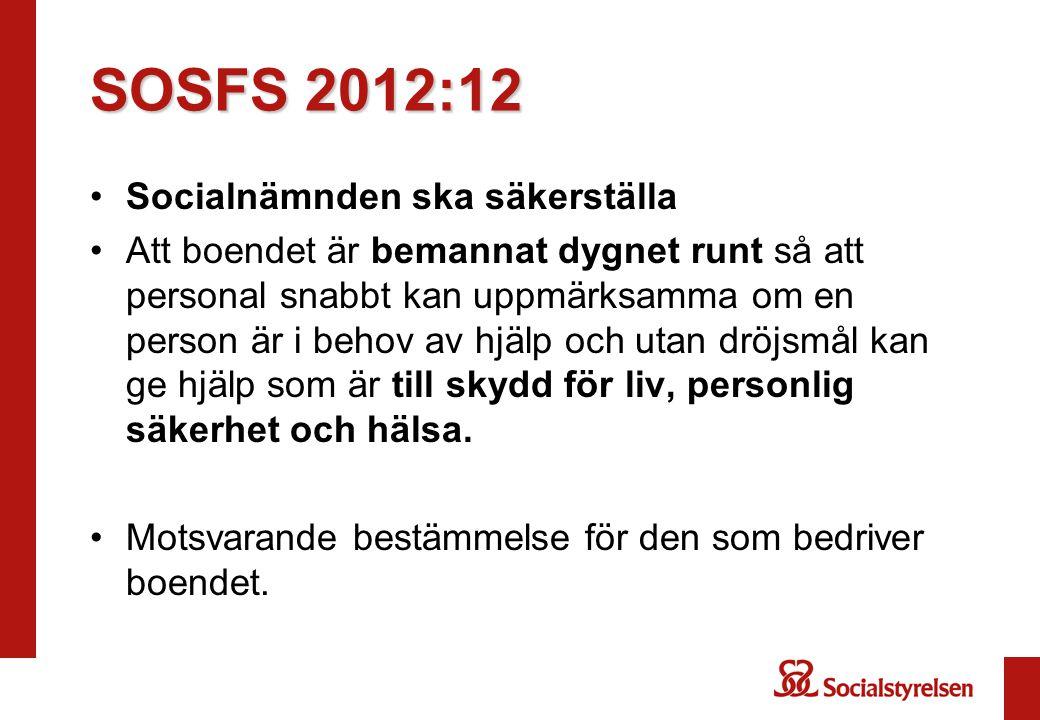 SOSFS 2012:12 •Socialnämnden ska säkerställa •Att boendet är bemannat dygnet runt så att personal snabbt kan uppmärksamma om en person är i behov av h