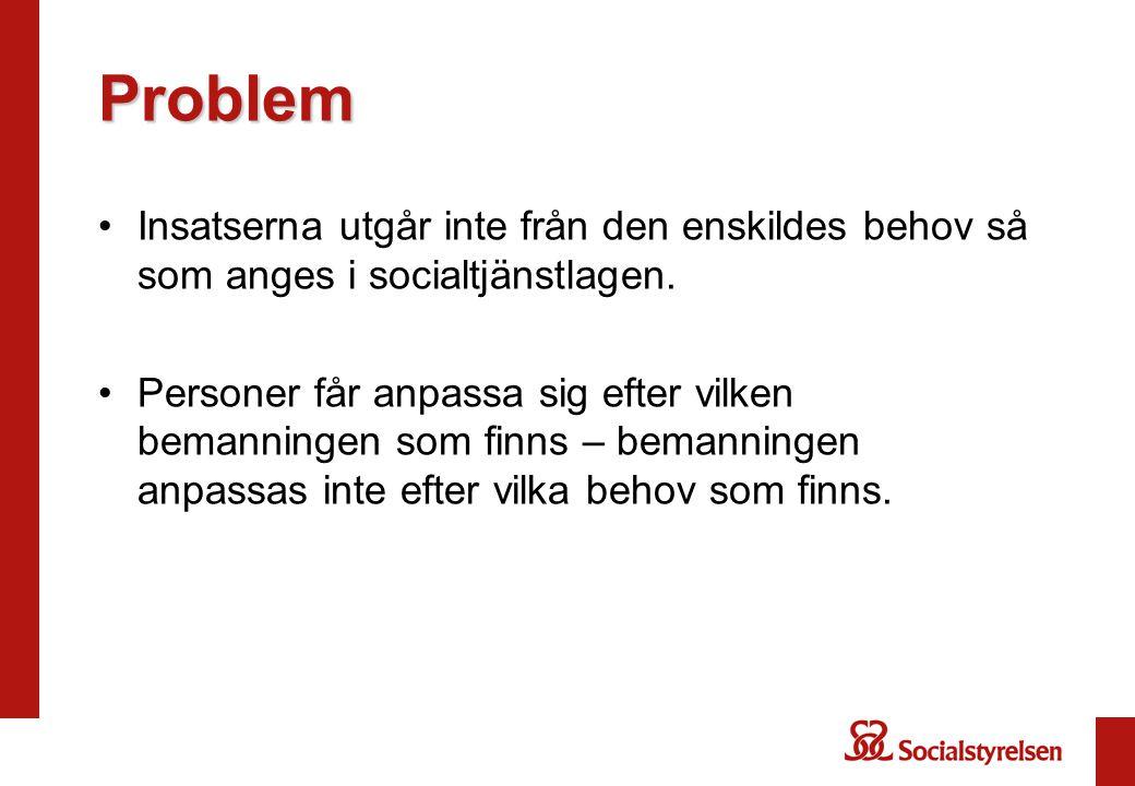 Problem •Insatserna utgår inte från den enskildes behov så som anges i socialtjänstlagen. •Personer får anpassa sig efter vilken bemanningen som finns