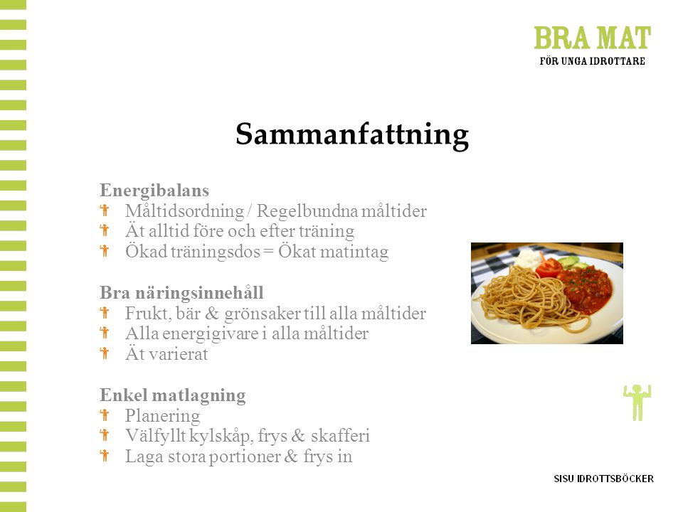 Sammanfattning Energibalans Måltidsordning / Regelbundna måltider Ät alltid före och efter träning Ökad träningsdos = Ökat matintag Bra näringsinnehål