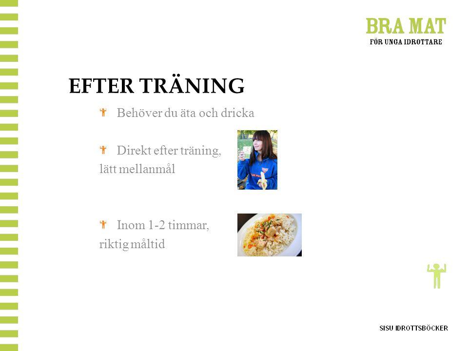 EFTER TRÄNING Behöver du äta och dricka Direkt efter träning, lätt mellanmål Inom 1-2 timmar, riktig måltid