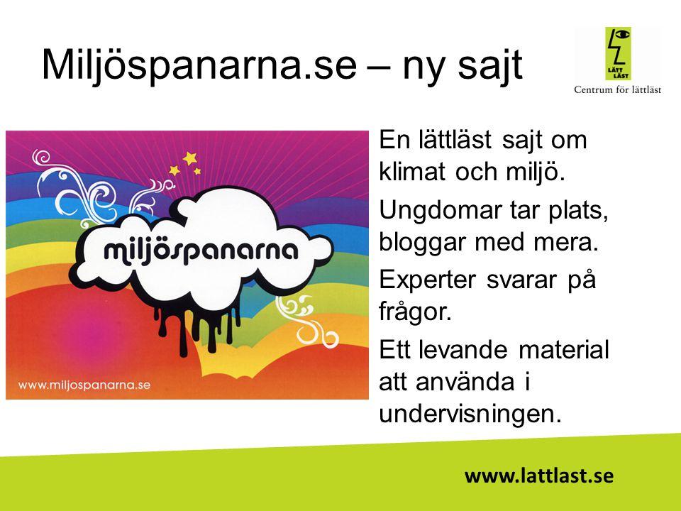 www.lattlast.se Miljöspanarna.se – ny sajt •En lättläst sajt om klimat och miljö. •Ungdomar tar plats, bloggar med mera. •Experter svarar på frågor. •