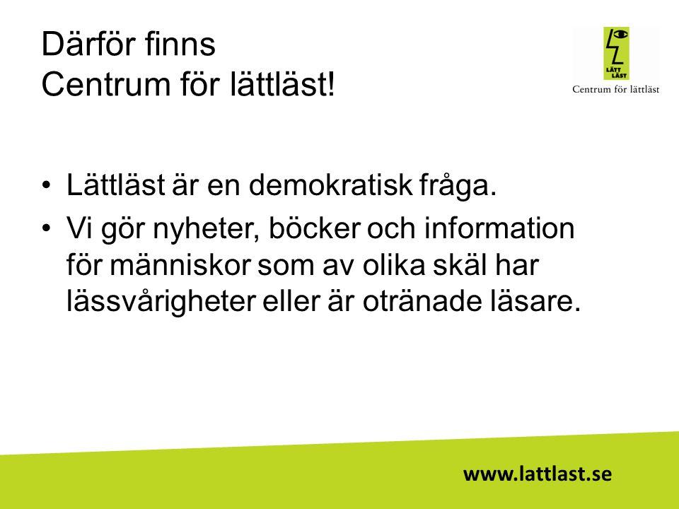 www.lattlast.se Därför finns Centrum för lättläst! •Lättläst är en demokratisk fråga. •Vi gör nyheter, böcker och information för människor som av oli