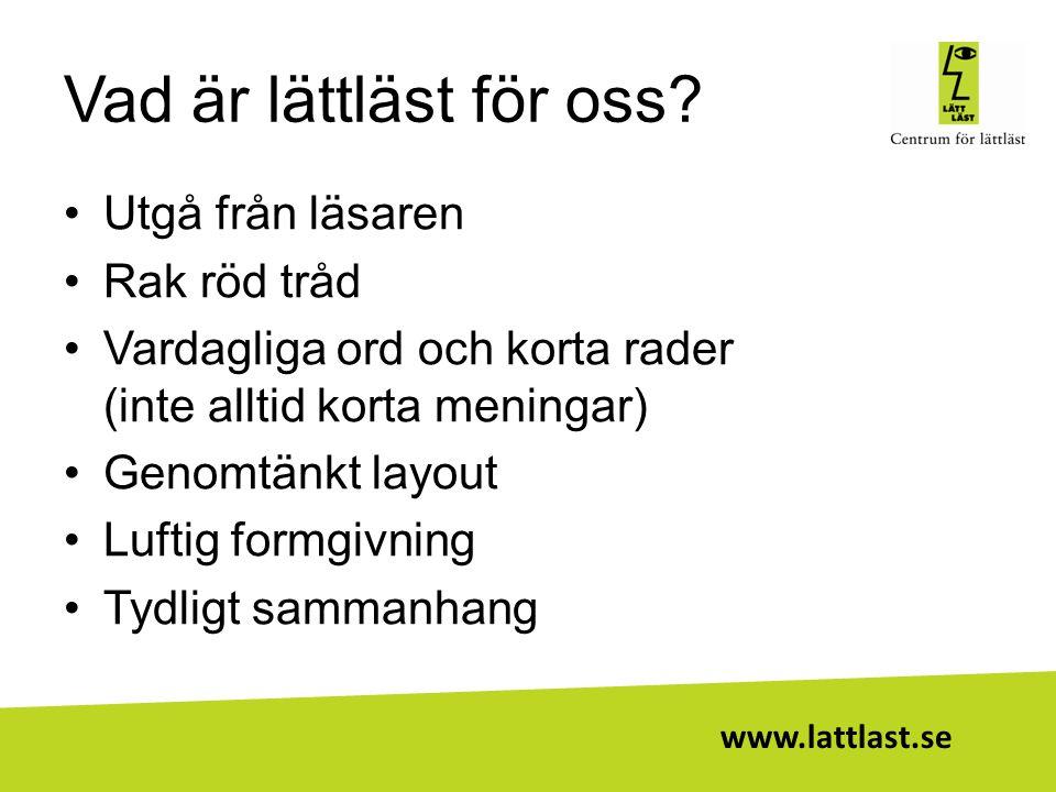 www.lattlast.se Vad är lättläst för oss? •Utgå från läsaren •Rak röd tråd •Vardagliga ord och korta rader (inte alltid korta meningar) •Genomtänkt lay