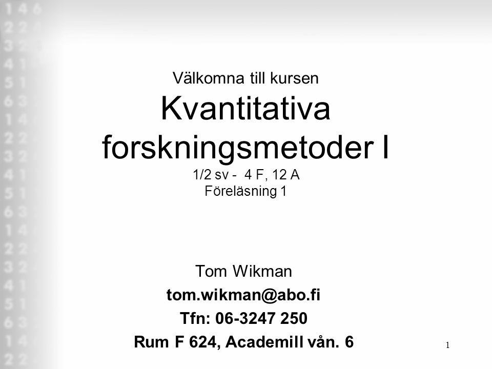 1 Välkomna till kursen Kvantitativa forskningsmetoder I 1/2 sv - 4 F, 12 A Föreläsning 1 Tom Wikman tom.wikman@abo.fi Tfn: 06-3247 250 Rum F 624, Academill vån.