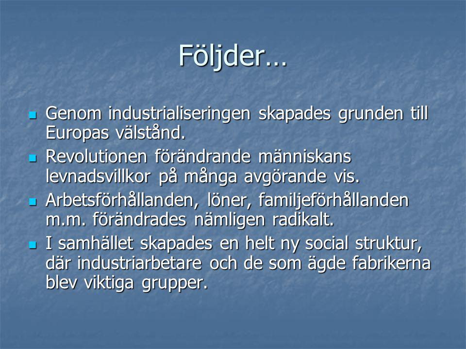 Följder…  Genom industrialiseringen skapades grunden till Europas välstånd.  Revolutionen förändrande människans levnadsvillkor på många avgörande v